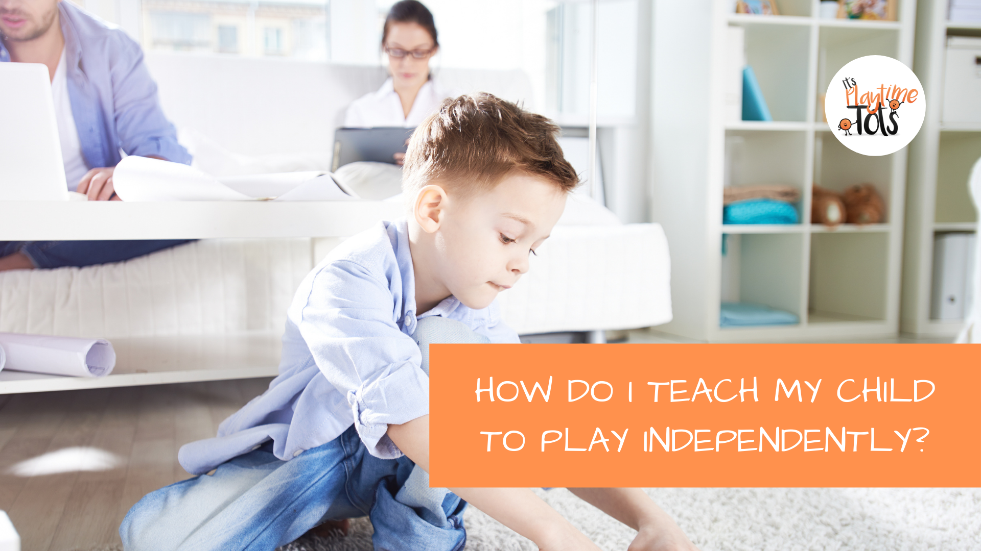 How Do I Teach My Child To Play Independently?